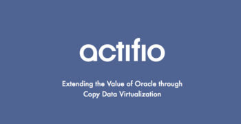 Actifio: Extending the Value of Oracle Through Copy Data Virtualization