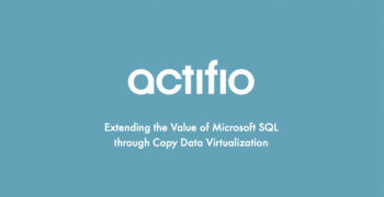 Actifio: Extending the Value of Microsoft SQL Through Copy Data Virtualization