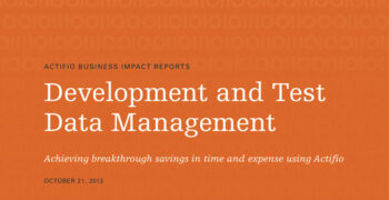 Development and Test Data Management: Achieving breakthrough savings in time and expense using Actifio
