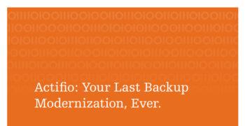 Actifio: Your Last Backup Modernization, Ever.